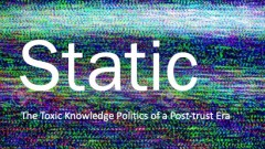 STATIC: THE TOXIC KNOWLEDGE POLITICS OF A POST-TRUST ERA